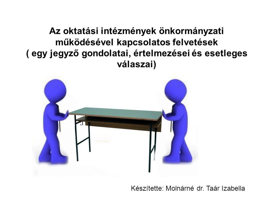 Az oktatási intézmények önkormányzati működésével kapcsolatos felvetések ( egy jegyző gondolatai, értelmezései és esetleges válaszai) Készítette: Molnárné dr.
