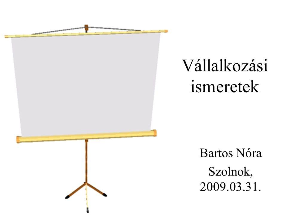 Vállalkozási ismeretek Bartos Nóra Szolnok, 2009.03.31.