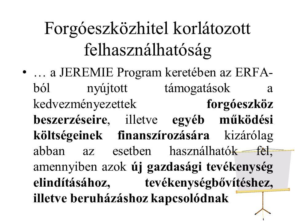 Forgóeszközhitel korlátozott felhasználhatóság … a JEREMIE Program keretében az ERFA- ból nyújtott támogatások a kedvezményezettek forgóeszköz beszerzéseire, illetve egyéb működési költségeinek finanszírozására kizárólag abban az esetben használhatók fel, amennyiben azok új gazdasági tevékenység elindításához, tevékenységbővítéshez, illetve beruházáshoz kapcsolódnak