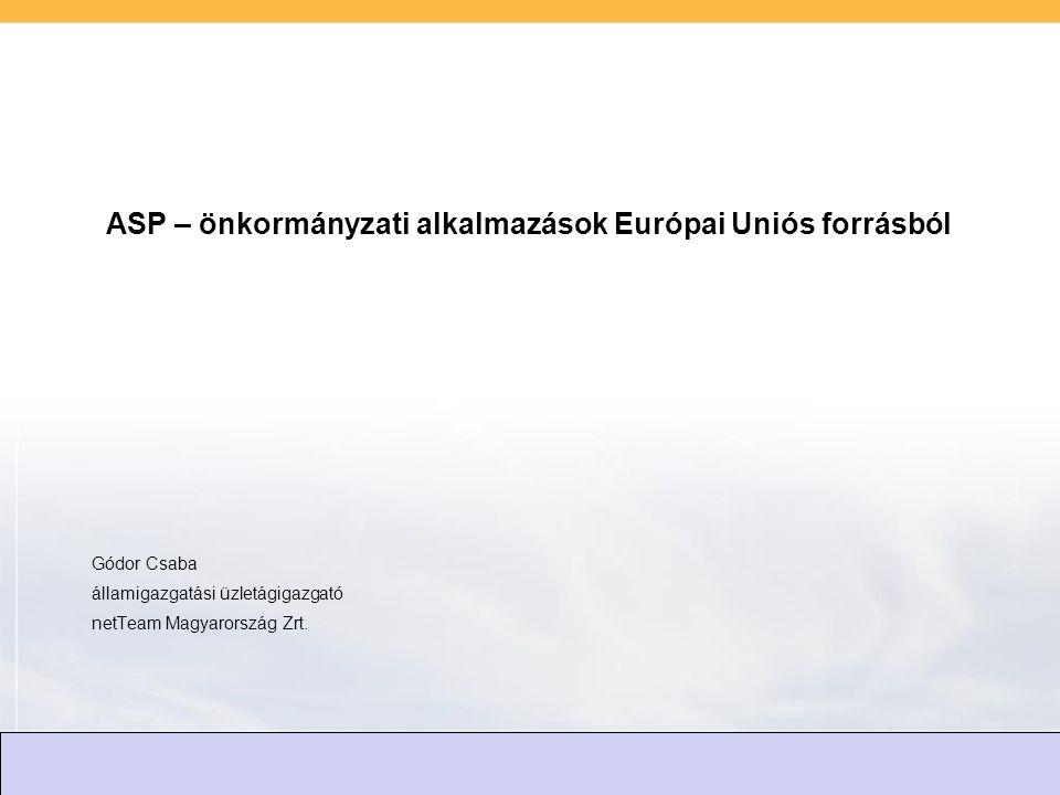 ASP – önkormányzati alkalmazások Európai Uniós forrásból Gódor Csaba államigazgatási üzletágigazgató netTeam Magyarország Zrt.