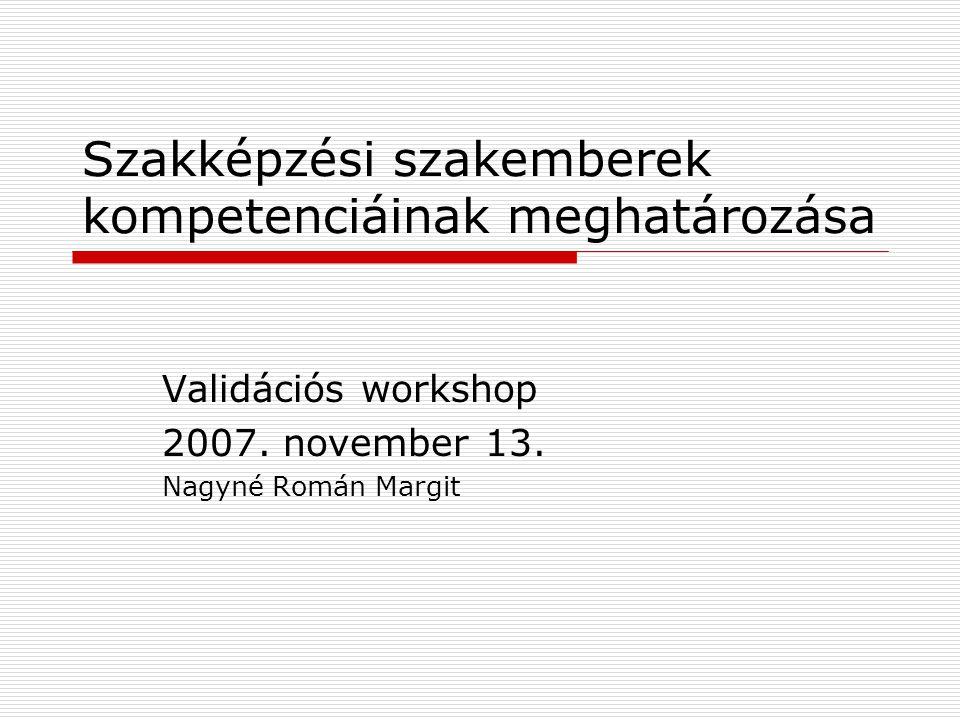 Szakképzési szakemberek kompetenciáinak meghatározása Validációs workshop 2007. november 13. Nagyné Román Margit