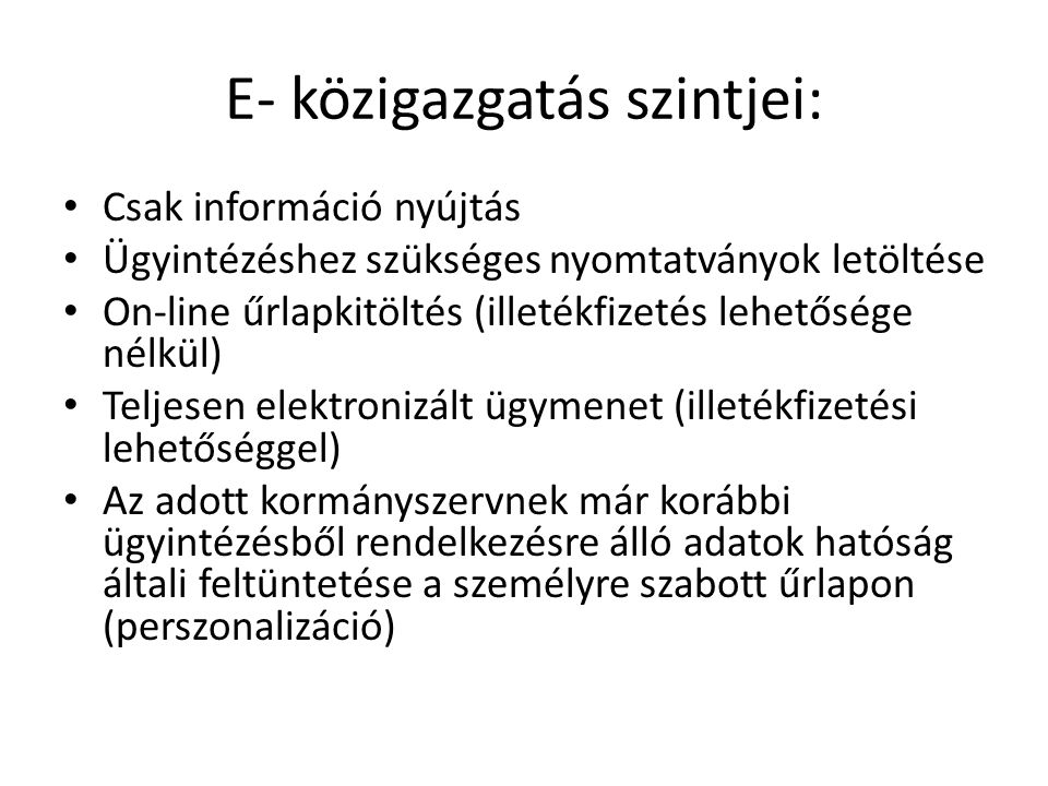 E- közigazgatás szintjei: Csak információ nyújtás Ügyintézéshez szükséges nyomtatványok letöltése On-line űrlapkitöltés (illetékfizetés lehetősége nél