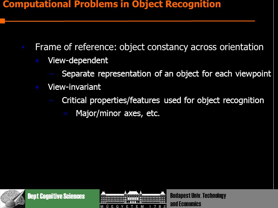 Dept Cognitive Sciences Budapest Univ. Technology and Economics Computational Problems in Object Recognition Frame of reference: object constancy acro