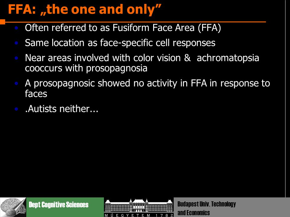 "Dept Cognitive Sciences Budapest Univ. Technology and Economics FFA: ""the one and only"" Often referred to as Fusiform Face Area (FFA) Same location as"