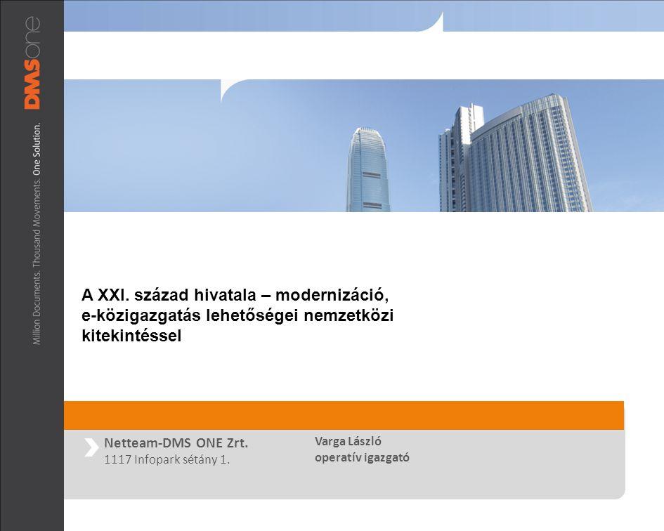 Netteam-DMS ONE Zrt. 1117 Infopark sétány 1. Varga László operatív igazgató A XXI. század hivatala – modernizáció, e-közigazgatás lehetőségei nemzetkö
