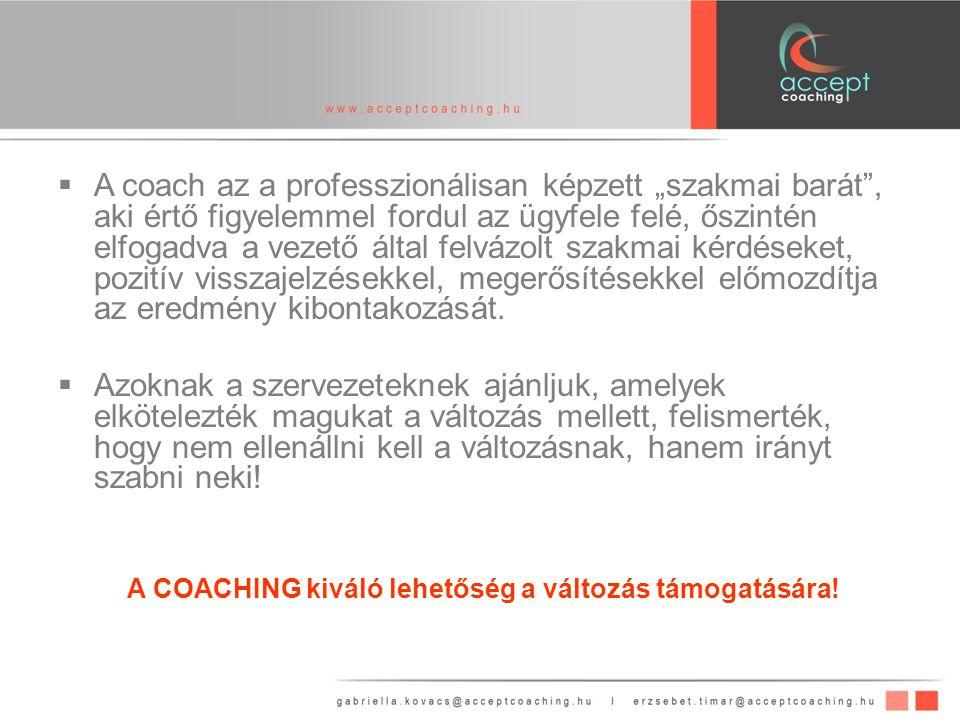 """ A coach az a professzionálisan képzett """"szakmai barát , aki értő figyelemmel fordul az ügyfele felé, őszintén elfogadva a vezető által felvázolt szakmai kérdéseket, pozitív visszajelzésekkel, megerősítésekkel előmozdítja az eredmény kibontakozását."""