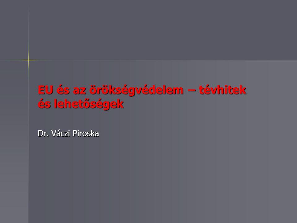 EU és az örökségvédelem – tévhitek és lehetőségek Dr. Váczi Piroska