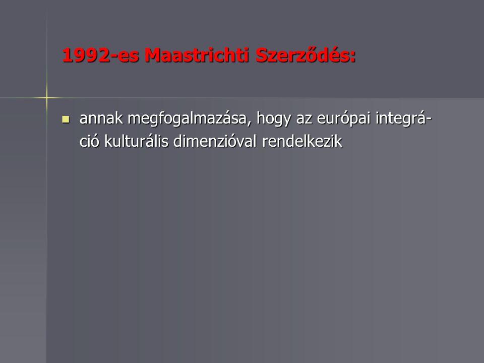 1992-es Maastrichti Szerződés: annak megfogalmazása, hogy az európai integrá- annak megfogalmazása, hogy az európai integrá- ció kulturális dimenzióval rendelkezik