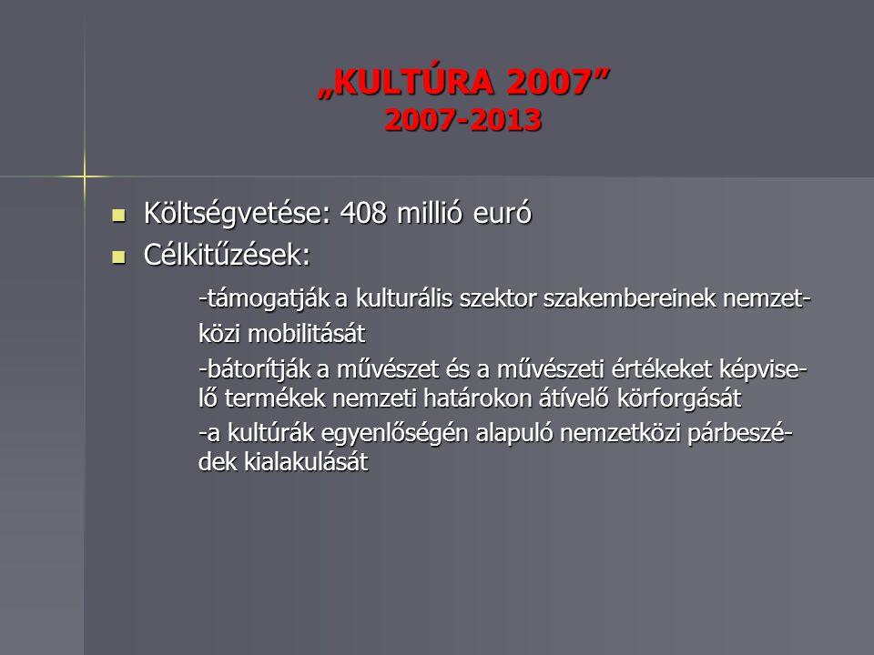 """""""KULTÚRA 2007 2007-2013 Költségvetése: 408 millió euró Költségvetése: 408 millió euró Célkitűzések: Célkitűzések: -támogatják a kulturális szektor szakembereinek nemzet- közi mobilitását -bátorítják a művészet és a művészeti értékeket képvise- lő termékek nemzeti határokon átívelő körforgását -a kultúrák egyenlőségén alapuló nemzetközi párbeszé- dek kialakulását"""