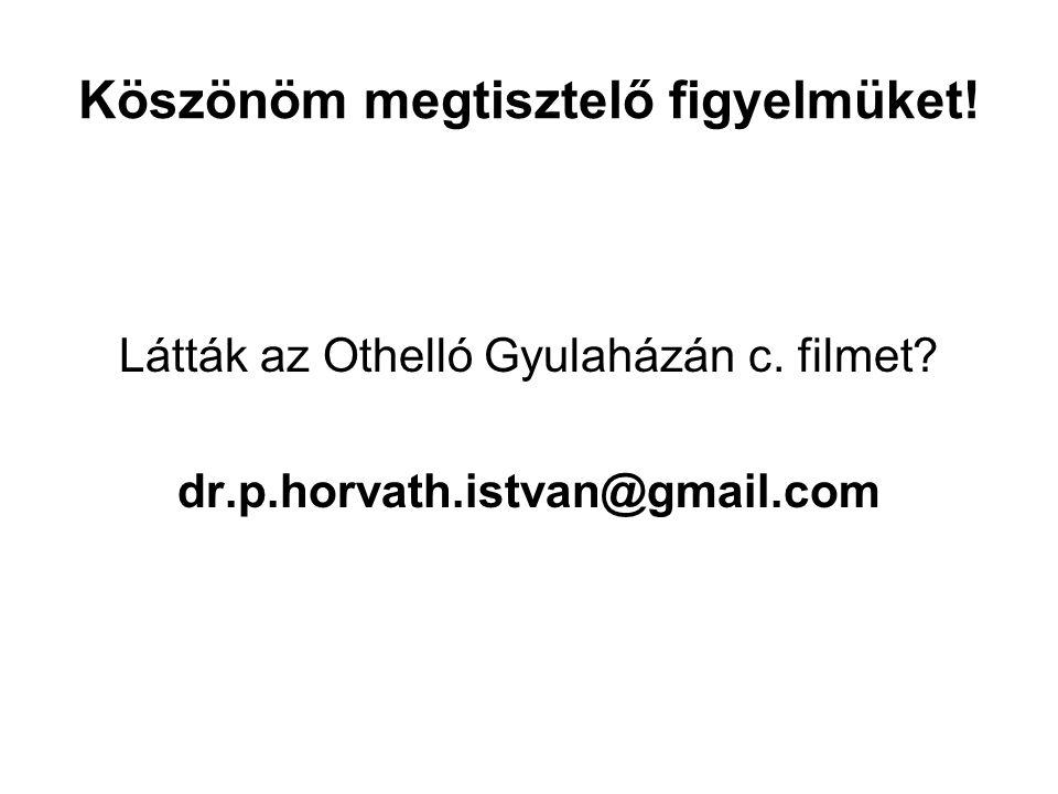 Köszönöm megtisztelő figyelmüket! Látták az Othelló Gyulaházán c. filmet? dr.p.horvath.istvan@gmail.com