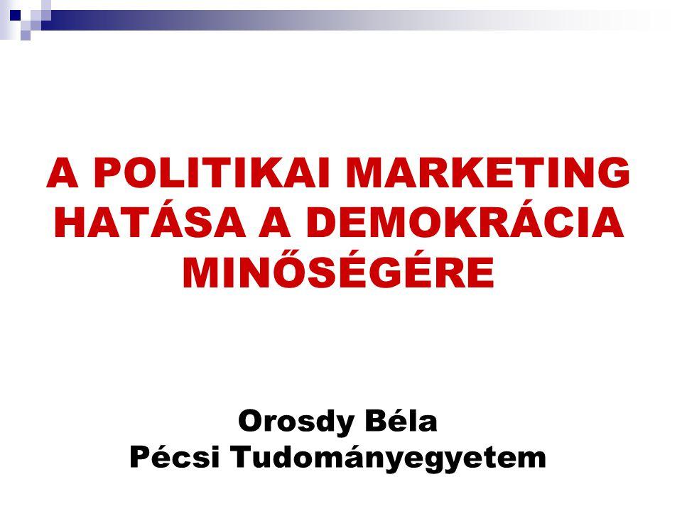 A POLITIKAI MARKETING HATÁSA A DEMOKRÁCIA MINŐSÉGÉRE Orosdy Béla Pécsi Tudományegyetem