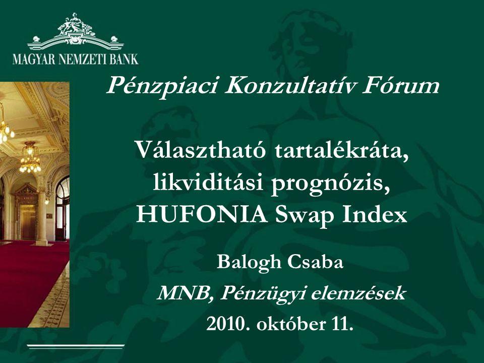Pénzpiaci Konzultatív Fórum Választható tartalékráta, likviditási prognózis, HUFONIA Swap Index Balogh Csaba MNB, Pénzügyi elemzések 2010. október 11.