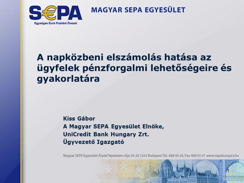 1 A napközbeni elszámolás hatása az ügyfelek pénzforgalmi lehetőségeire és gyakorlatára Kiss Gábor A Magyar SEPA Egyesület Elnöke, UniCredit Bank Hungary Zrt.
