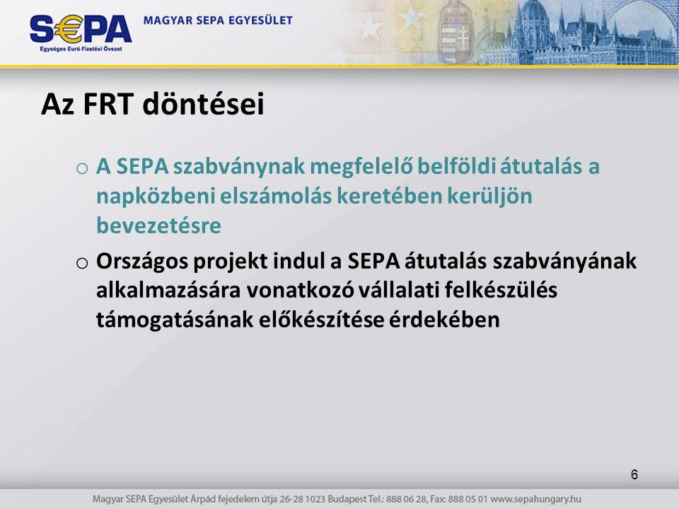 Az FRT döntései o A SEPA szabványnak megfelelő belföldi átutalás a napközbeni elszámolás keretében kerüljön bevezetésre o Országos projekt indul a SEPA átutalás szabványának alkalmazására vonatkozó vállalati felkészülés támogatásának előkészítése érdekében 6