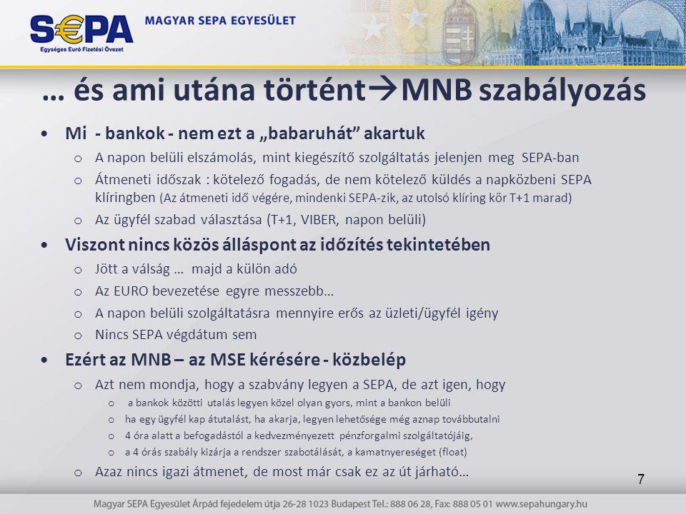 """… és ami utána történt  MNB szabályozás Mi - bankok - nem ezt a """"babaruhát akartuk o A napon belüli elszámolás, mint kiegészítő szolgáltatás jelenjen meg SEPA-ban o Átmeneti időszak : kötelező fogadás, de nem kötelező küldés a napközbeni SEPA klíringben (Az átmeneti idő végére, mindenki SEPA-zik, az utolsó klíring kör T+1 marad) o Az ügyfél szabad választása (T+1, VIBER, napon belüli) Viszont nincs közös álláspont az időzítés tekintetében o Jött a válság … majd a külön adó o Az EURO bevezetése egyre messzebb… o A napon belüli szolgáltatásra mennyire erős az üzleti/ügyfél igény o Nincs SEPA végdátum sem Ezért az MNB – az MSE kérésére - közbelép o Azt nem mondja, hogy a szabvány legyen a SEPA, de azt igen, hogy o a bankok közötti utalás legyen közel olyan gyors, mint a bankon belüli o ha egy ügyfél kap átutalást, ha akarja, legyen lehetősége még aznap továbbutalni o 4 óra alatt a befogadástól a kedvezményezett pénzforgalmi szolgáltatójáig, o a 4 órás szabály kizárja a rendszer szabotálását, a kamatnyereséget (float) o Azaz nincs igazi átmenet, de most már csak ez az út járható… 7"""