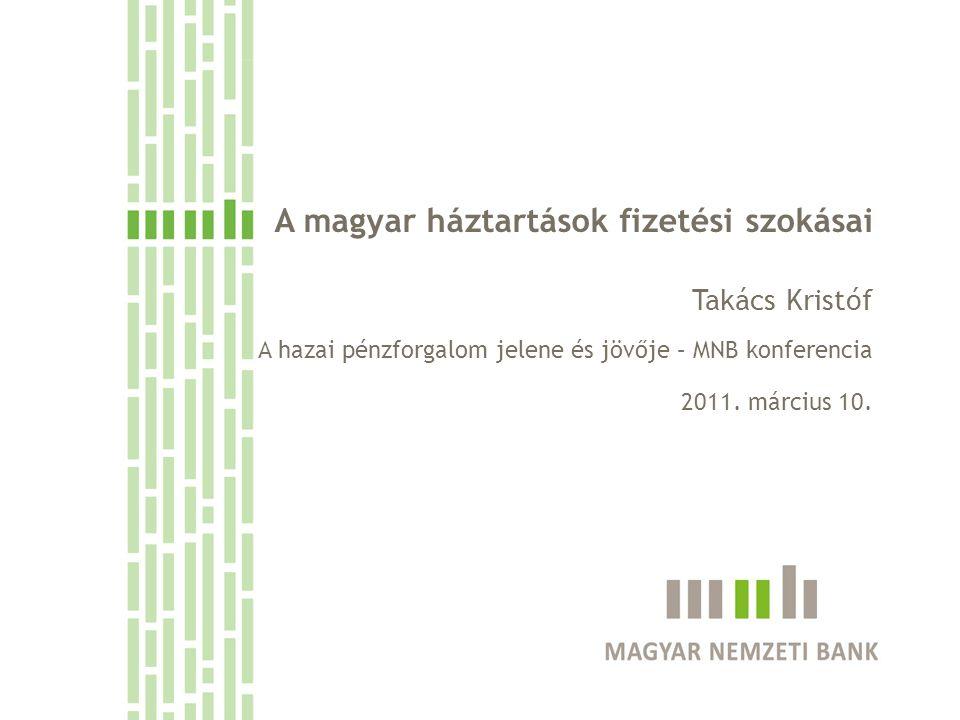A magyar háztartások fizetési szokásai Takács Kristóf A hazai pénzforgalom jelene és jövője – MNB konferencia 2011. március 10.