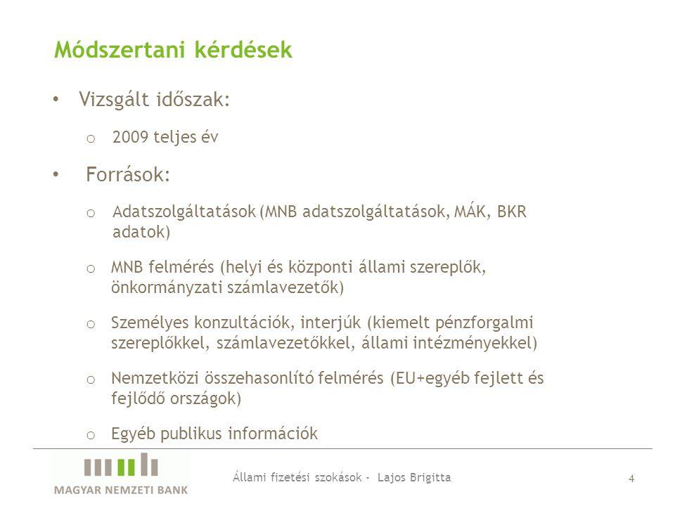Módszertani kérdések Állami fizetési szokások - Lajos Brigitta 4 Vizsgált időszak: o 2009 teljes év Források: o Adatszolgáltatások (MNB adatszolgáltatások, MÁK, BKR adatok) o MNB felmérés (helyi és központi állami szereplők, önkormányzati számlavezetők) o Személyes konzultációk, interjúk (kiemelt pénzforgalmi szereplőkkel, számlavezetőkkel, állami intézményekkel) o Nemzetközi összehasonlító felmérés (EU+egyéb fejlett és fejlődő országok) o Egyéb publikus információk