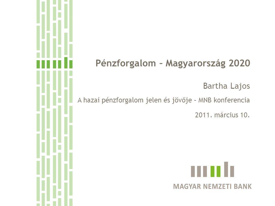Pénzforgalom – Magyarország 2020 Bartha Lajos A hazai pénzforgalom jelen és jövője – MNB konferencia 2011. március 10.