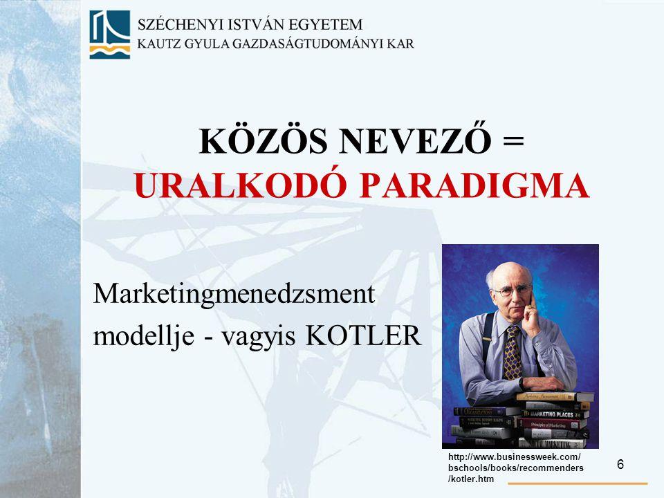 6 KÖZÖS NEVEZŐ = URALKODÓ PARADIGMA Marketingmenedzsment modellje - vagyis KOTLER http://www.businessweek.com/ bschools/books/recommenders /kotler.htm