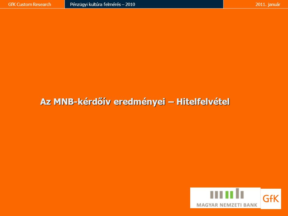 GfK Custom ResearchPénzügyi kultúra felmérés – 20102011. január Az MNB-kérdőív eredményei – Hitelfelvétel
