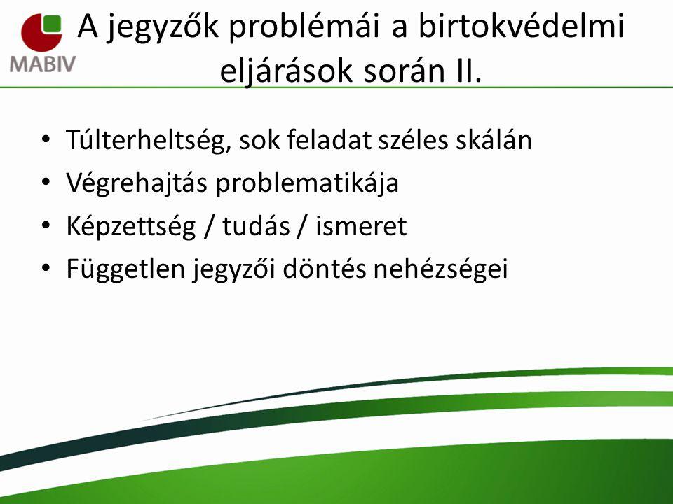 A jegyzők problémái a birtokvédelmi eljárások során II. Túlterheltség, sok feladat széles skálán Végrehajtás problematikája Képzettség / tudás / ismer