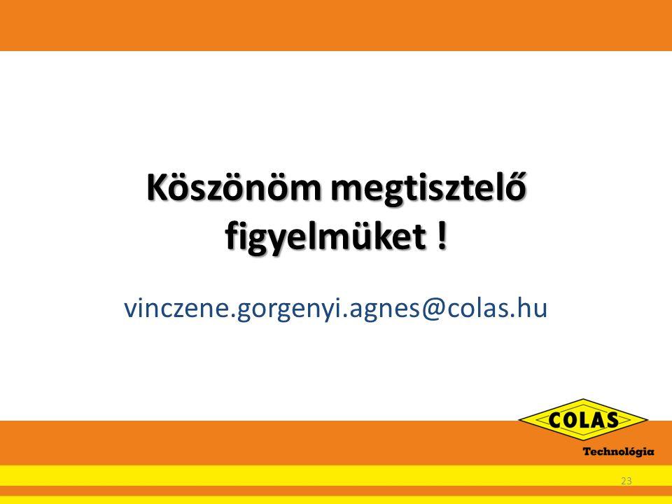 Köszönöm megtisztelő figyelmüket ! vinczene.gorgenyi.agnes@colas.hu 23