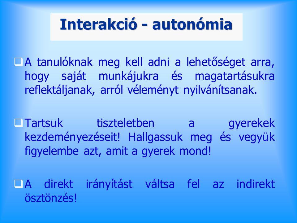 Interakció - autonómia  A tanulóknak meg kell adni a lehetőséget arra, hogy saját munkájukra és magatartásukra reflektáljanak, arról véleményt nyilvánítsanak.