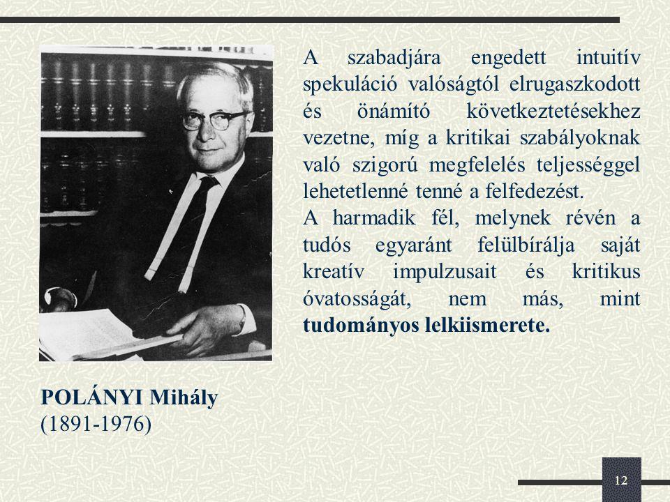 12 POLÁNYI Mihály (1891-1976) A szabadjára engedett intuitív spekuláció valóságtól elrugaszkodott és önámító következtetésekhez vezetne, míg a kritikai szabályoknak való szigorú megfelelés teljességgel lehetetlenné tenné a felfedezést.