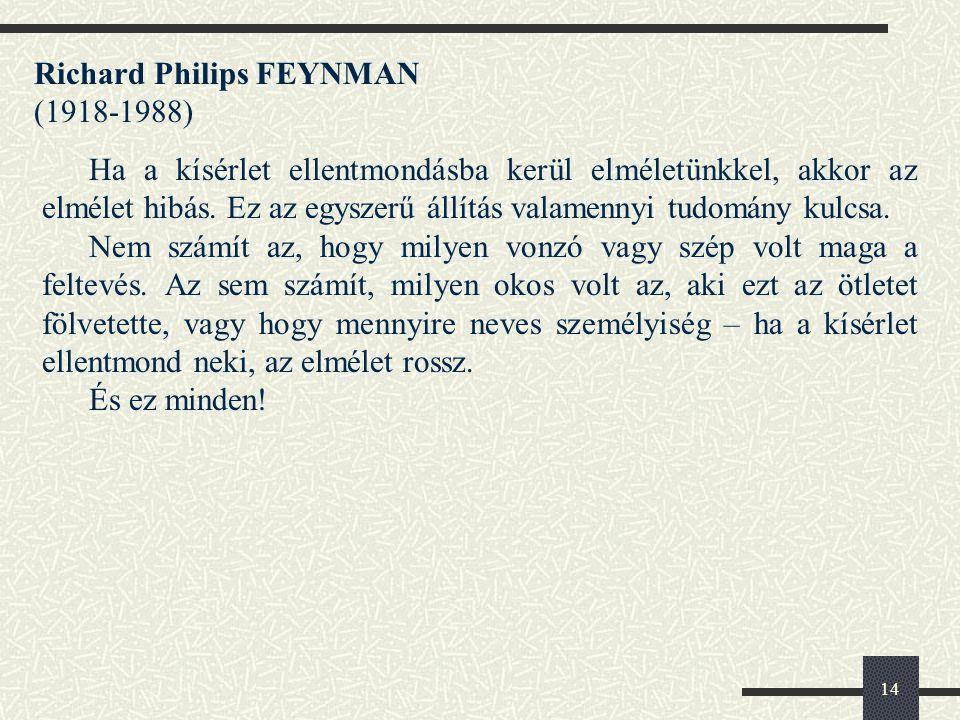 14 Richard Philips FEYNMAN (1918-1988) Ha a kísérlet ellentmondásba kerül elméletünkkel, akkor az elmélet hibás.