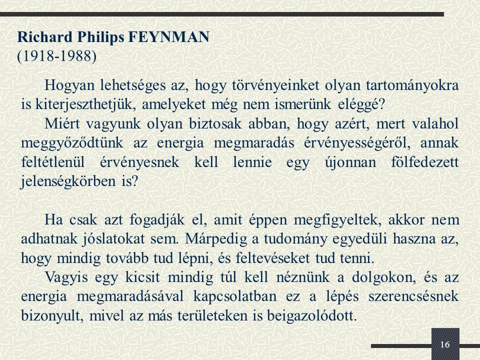 16 Richard Philips FEYNMAN (1918-1988) Hogyan lehetséges az, hogy törvényeinket olyan tartományokra is kiterjeszthetjük, amelyeket még nem ismerünk eléggé.