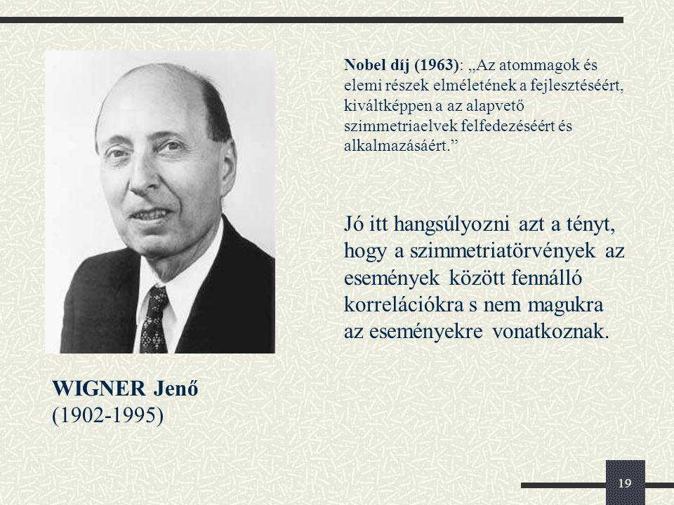 """19 WIGNER Jenő (1902-1995) Nobel díj (1963): """"Az atommagok és elemi részek elméletének a fejlesztéséért, kiváltképpen a az alapvető szimmetriaelvek felfedezéséért és alkalmazásáért. Jó itt hangsúlyozni azt a tényt, hogy a szimmetriatörvények az események között fennálló korrelációkra s nem magukra az eseményekre vonatkoznak."""