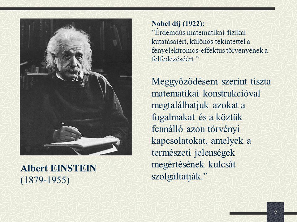 7 Albert EINSTEIN (1879-1955) Nobel díj (1922): Érdemdús matematikai-fizikai kutatásaiért, különös tekintettel a fényelektromos-effektus törvényének a felfedezéséért. Meggyőződésem szerint tiszta matematikai konstrukcióval megtalálhatjuk azokat a fogalmakat és a köztük fennálló azon törvényi kapcsolatokat, amelyek a természeti jelenségek megértésének kulcsát szolgáltatják.