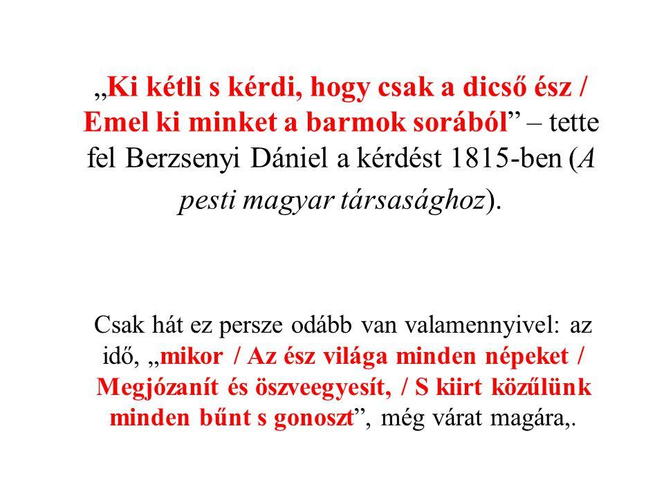 """""""Ki kétli s kérdi, hogy csak a dicső ész / Emel ki minket a barmok sorából – tette fel Berzsenyi Dániel a kérdést 1815-ben (A pesti magyar társasághoz)."""