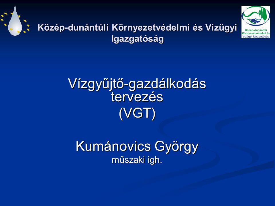 Közép-dunántúli Környezetvédelmi és Vízügyi Igazgatóság Vízgyűjtő-gazdálkodás tervezés (VGT) Kumánovics György műszaki igh.