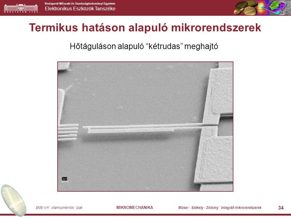 Budapesti Műszaki és Gazdaságtudományi Egyetem Elektronikus Eszközök Tanszéke BME-VIK villamosmérnöki szak MIKROMECHANIKA Mizsei - Székely - Zólomy: Integrált mikrorendszerek 34 Termikus hatáson alapuló mikrorendszerek Hőtáguláson alapuló kétrudas meghajtó