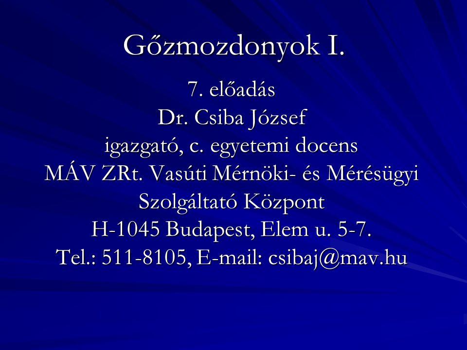 Gőzmozdonyok I. 7. előadás Dr. Csiba József igazgató, c. egyetemi docens MÁV ZRt. Vasúti Mérnöki- és Mérésügyi Szolgáltató Központ H-1045 Budapest, El