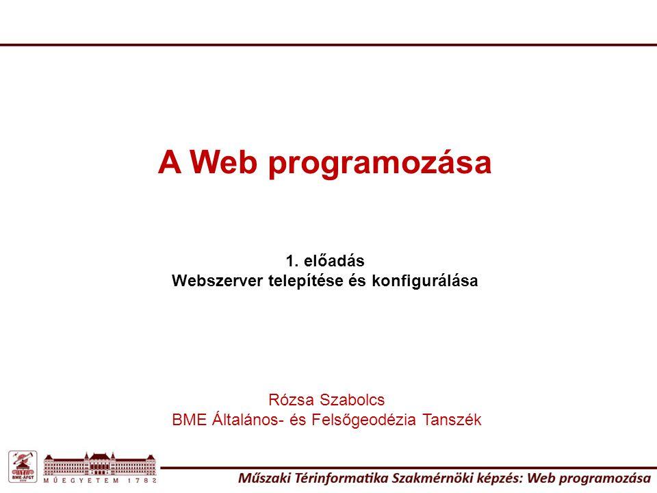 A Web programozása 1. előadás Webszerver telepítése és konfigurálása Rózsa Szabolcs BME Általános- és Felsőgeodézia Tanszék