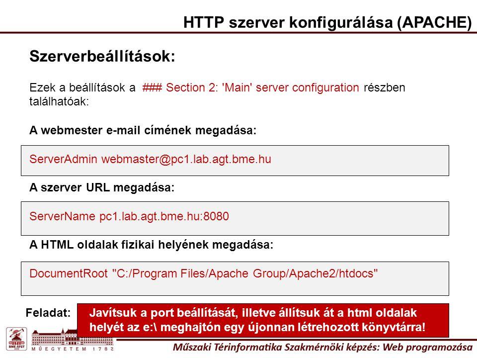 HTTP szerver konfigurálása (APACHE) Szerverbeállítások: Ezek a beállítások a ### Section 2: Main server configuration részben találhatóak: A webmester e-mail címének megadása: ServerAdmin webmaster@pc1.lab.agt.bme.hu A szerver URL megadása: ServerName pc1.lab.agt.bme.hu:8080 A HTML oldalak fizikai helyének megadása: DocumentRoot C:/Program Files/Apache Group/Apache2/htdocs Javítsuk a port beállítását, illetve állítsuk át a html oldalak helyét az e:\ meghajtón egy újonnan létrehozott könyvtárra.