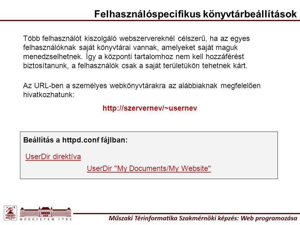 UserDir My Documents/My Website UserDir direktíva Az URL-ben a személyes webkönyvtárakra az alábbiaknak megfelelően hivatkozhatunk: http://szervernev/~usernev Felhasználóspecifikus könyvtárbeállítások Több felhasználót kiszolgáló webszervereknél célszerű, ha az egyes felhasználóknak saját könyvtárai vannak, amelyeket saját maguk menedzselhetnek.