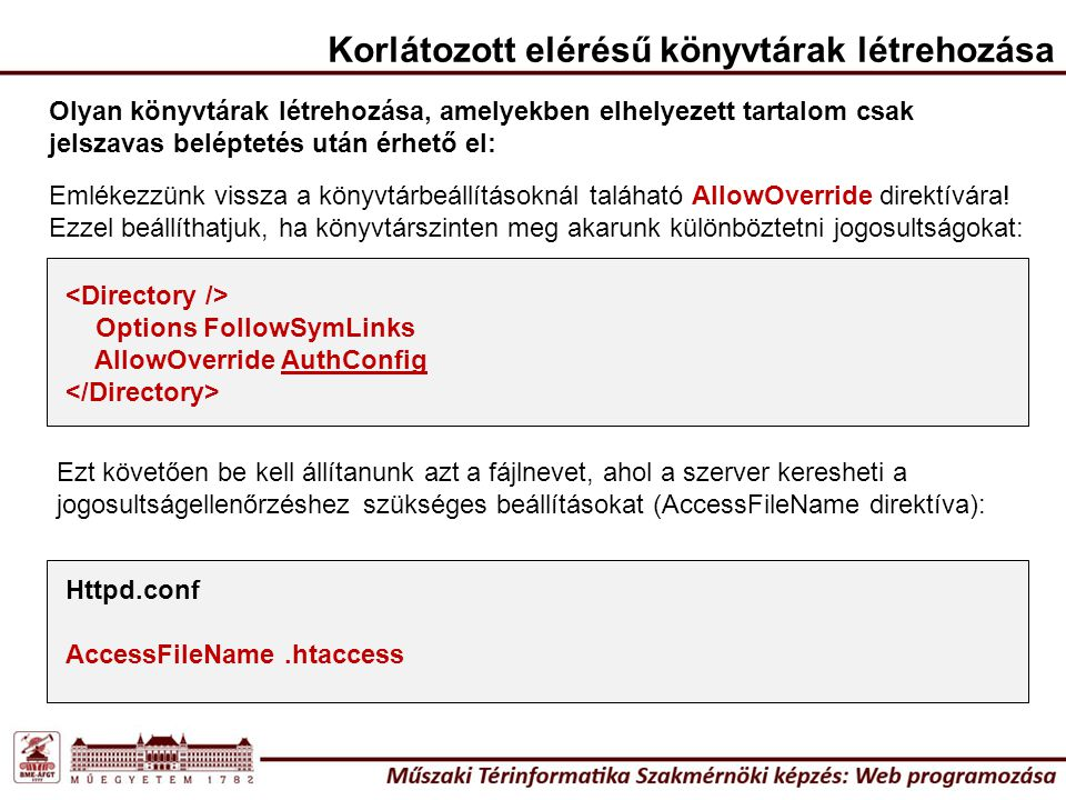 Httpd.conf AccessFileName.htaccess Korlátozott elérésű könyvtárak létrehozása Olyan könyvtárak létrehozása, amelyekben elhelyezett tartalom csak jelszavas beléptetés után érhető el: Emlékezzünk vissza a könyvtárbeállításoknál taláható AllowOverride direktívára.
