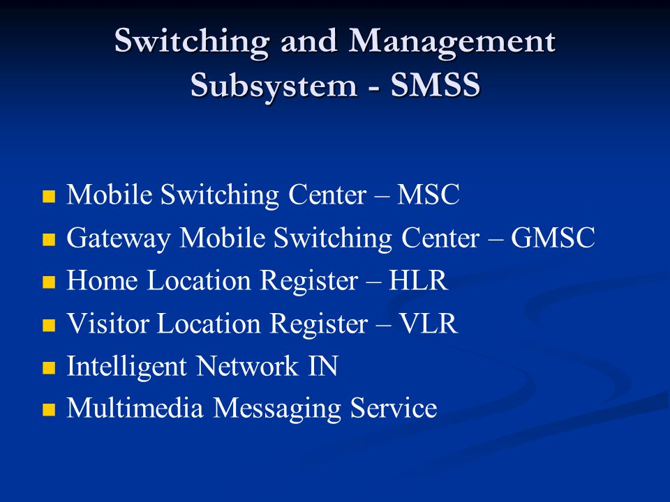 Switching and Management Subsystem - SMSS Mobile Switching Center – MSC Gateway Mobile Switching Center – GMSC Home Location Register – HLR Visitor Location Register – VLR Intelligent Network IN Multimedia Messaging Service