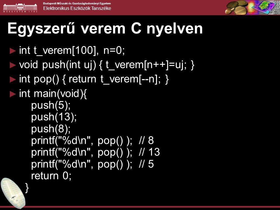 Budapesti Műszaki és Gazdaságtudományi Egyetem Elektronikus Eszközök Tanszéke Egyszerű verem C nyelven ► int t_verem[100], n=0; ► void push(int uj) { t_verem[n++]=uj; } ► int pop() { return t_verem[--n]; } ► int main(void){ push(5); push(13); push(8); printf( %d\n , pop() ); // 8 printf( %d\n , pop() ); // 13 printf( %d\n , pop() ); // 5 return 0; }