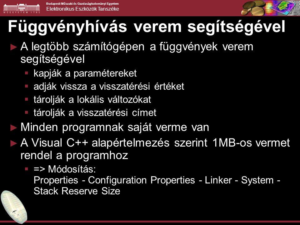 Budapesti Műszaki és Gazdaságtudományi Egyetem Elektronikus Eszközök Tanszéke Függvényhívás verem segítségével ► A legtöbb számítógépen a függvények verem segítségével  kapják a paramétereket  adják vissza a visszatérési értéket  tárolják a lokális változókat  tárolják a visszatérési címet ► Minden programnak saját verme van ► A Visual C++ alapértelmezés szerint 1MB-os vermet rendel a programhoz  => Módosítás: Properties - Configuration Properties - Linker - System - Stack Reserve Size