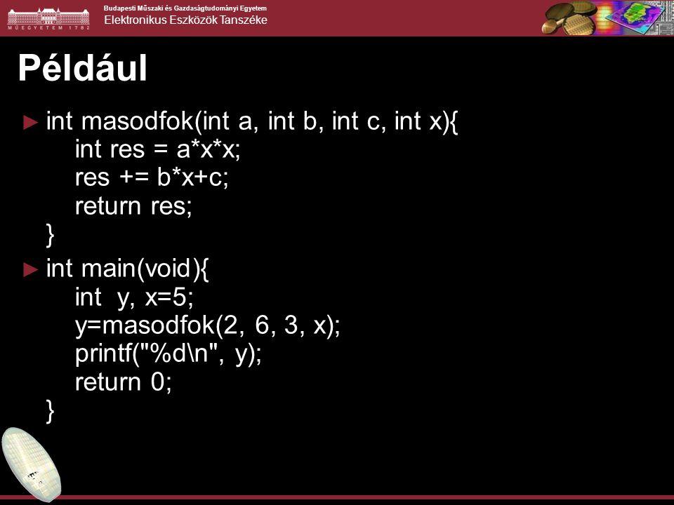 Budapesti Műszaki és Gazdaságtudományi Egyetem Elektronikus Eszközök Tanszéke Például ► int masodfok(int a, int b, int c, int x){ int res = a*x*x; res += b*x+c; return res; } ► int main(void){ int y, x=5; y=masodfok(2, 6, 3, x); printf( %d\n , y); return 0; }
