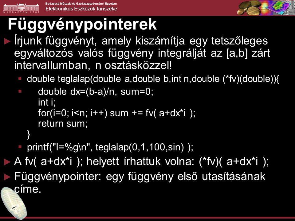 Budapesti Műszaki és Gazdaságtudományi Egyetem Elektronikus Eszközök Tanszéke Függvénypointerek ► Írjunk függvényt, amely kiszámítja egy tetszőleges egyváltozós valós függvény integrálját az [a,b] zárt intervallumban, n osztásközzel.