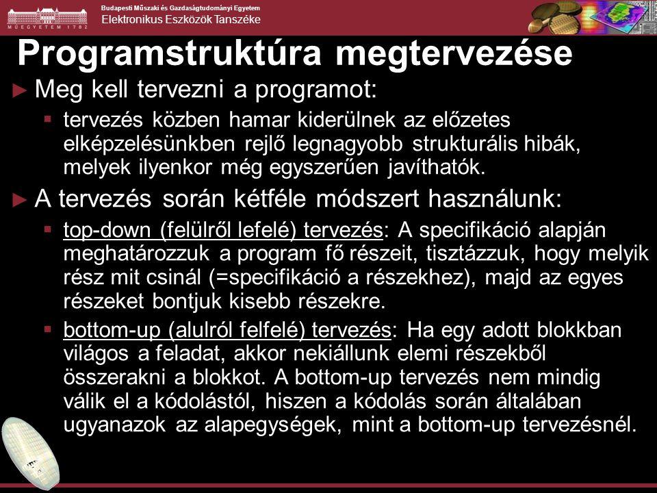 Budapesti Műszaki és Gazdaságtudományi Egyetem Elektronikus Eszközök Tanszéke Programstruktúra megtervezése ► Meg kell tervezni a programot:  tervezés közben hamar kiderülnek az előzetes elképzelésünkben rejlő legnagyobb strukturális hibák, melyek ilyenkor még egyszerűen javíthatók.