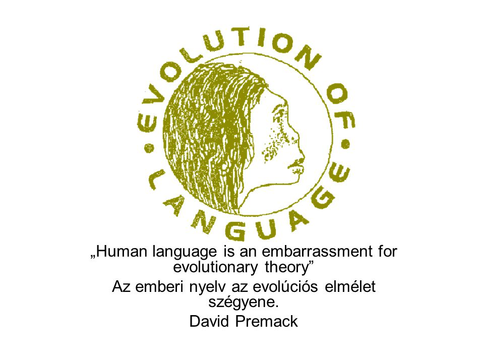 """""""Human language is an embarrassment for evolutionary theory"""" Az emberi nyelv az evolúciós elmélet szégyene. David Premack"""