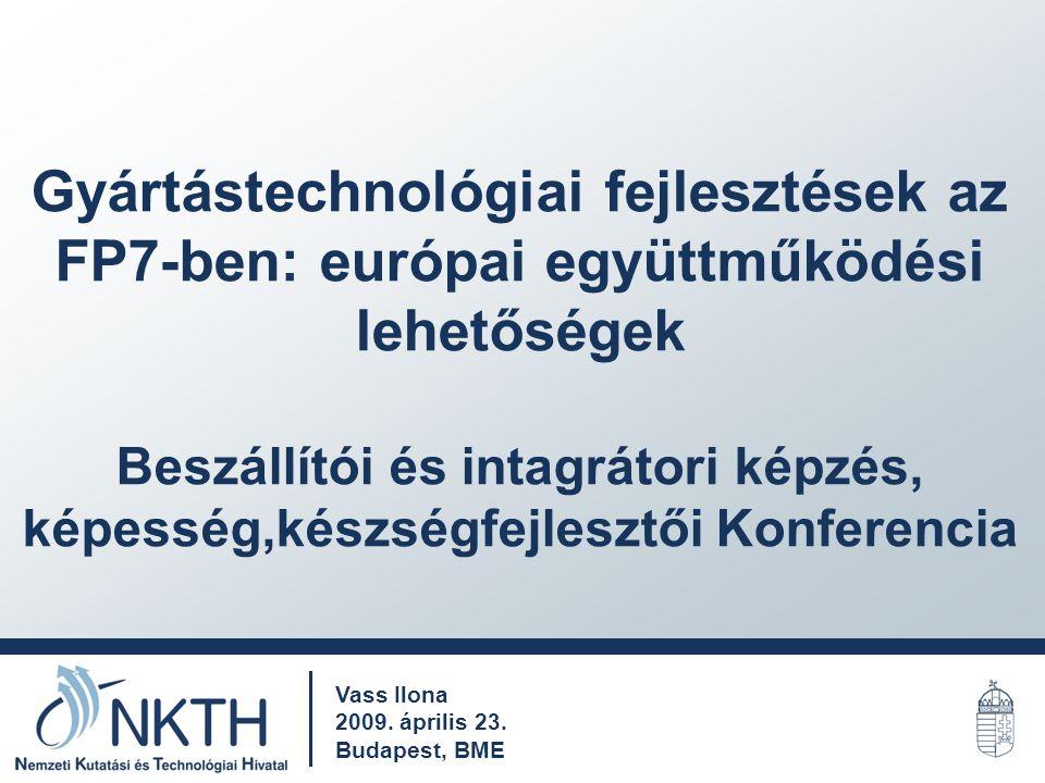 Gyártástechnológiai fejlesztések az FP7-ben: európai együttműködési lehetőségek Beszállítói és intagrátori képzés, képesség,készségfejlesztői Konferencia Vass Ilona 2009.