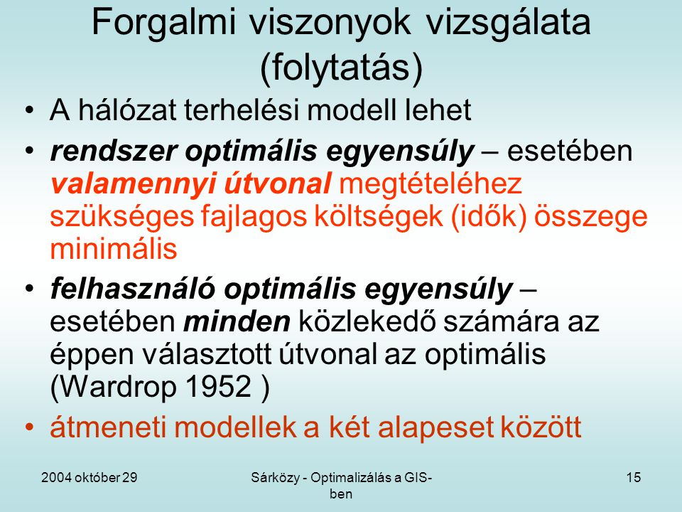 2004 október 29Sárközy - Optimalizálás a GIS- ben 15 Forgalmi viszonyok vizsgálata (folytatás) A hálózat terhelési modell lehet rendszer optimális egyensúly – esetében valamennyi útvonal megtételéhez szükséges fajlagos költségek (idők) összege minimális felhasználó optimális egyensúly – esetében minden közlekedő számára az éppen választott útvonal az optimális (Wardrop 1952 ) átmeneti modellek a két alapeset között