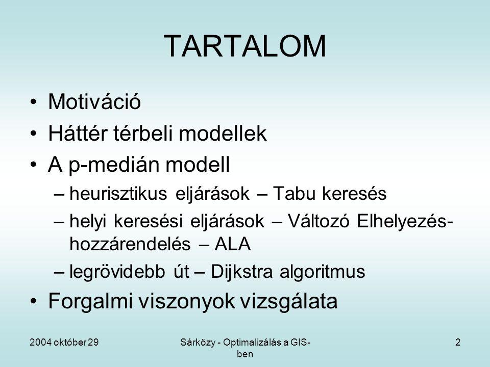 2004 október 29Sárközy - Optimalizálás a GIS- ben 2 TARTALOM Motiváció Háttér térbeli modellek A p-medián modell –heurisztikus eljárások – Tabu keresés –helyi keresési eljárások – Változó Elhelyezés- hozzárendelés – ALA –legrövidebb út – Dijkstra algoritmus Forgalmi viszonyok vizsgálata
